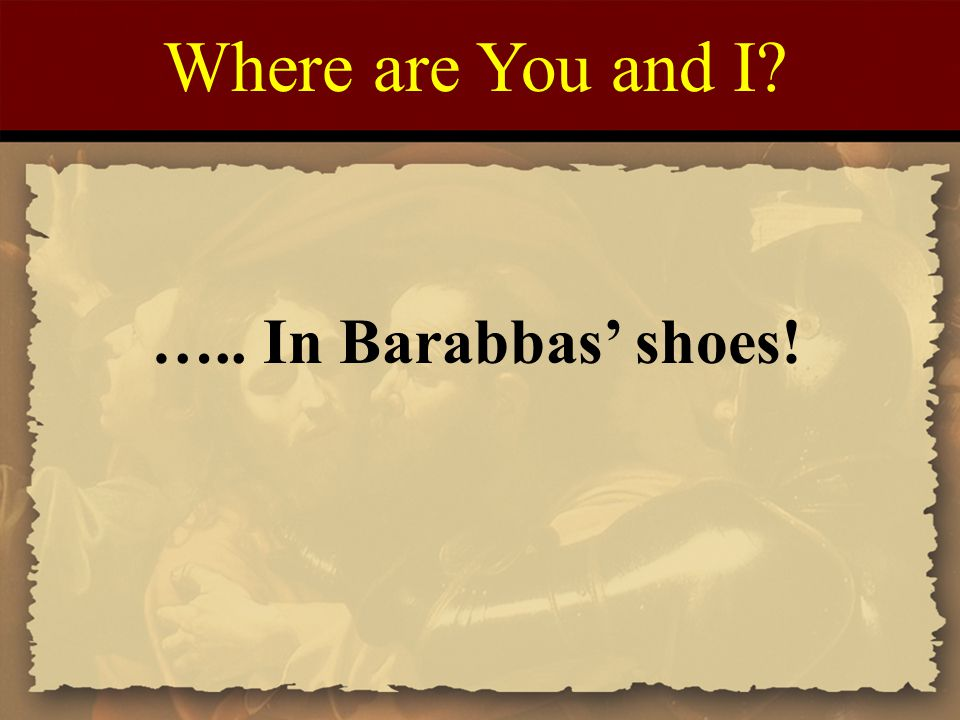 Where are You and I? ….. In Barabbas' shoes!