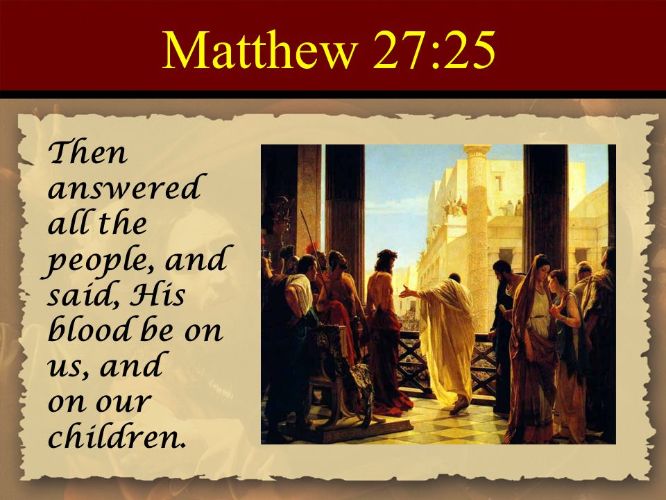Matthew 27:25 Then answered all the people, and said, His blood be on us, and on our children.