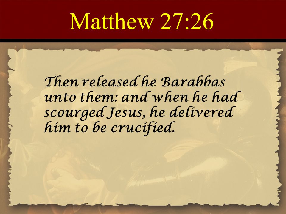 Matthew 27:26 Then released he Barabbas unto them: and when he had scourged Jesus, he delivered him to be crucified.