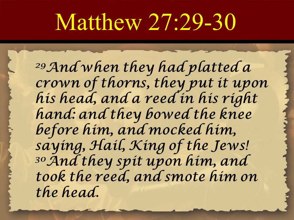 Matthew 27:29-30 29 And when they had platted a crown of thorns, they put it upon his head, and a reed in his right hand: and they bowed the knee befo