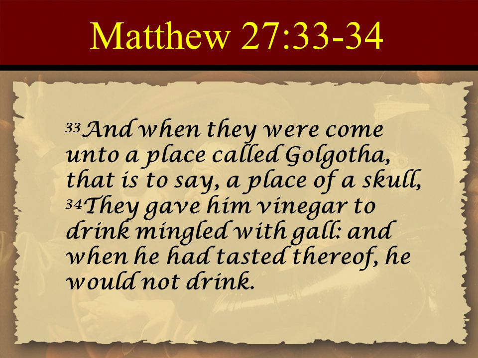 Matthew 27:33-34 33 And when they were come unto a place called Golgotha, that is to say, a place of a skull, 34 They gave him vinegar to drink mingle