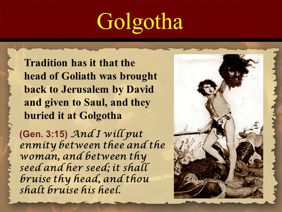 Tradition has it that the head of Goliath was brought back to Jerusalem by David and given to Saul, and they buried it at Golgotha (Gen. 3:15) And I w