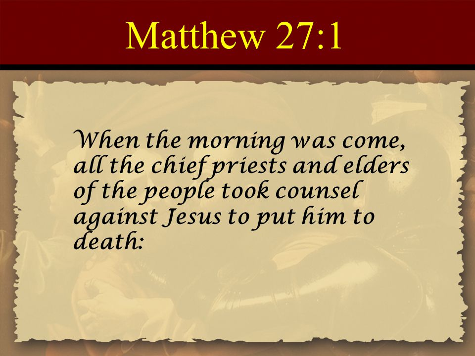 Matthew 27:1 When the morning was come, all the chief priests and elders of the people took counsel against Jesus to put him to death: