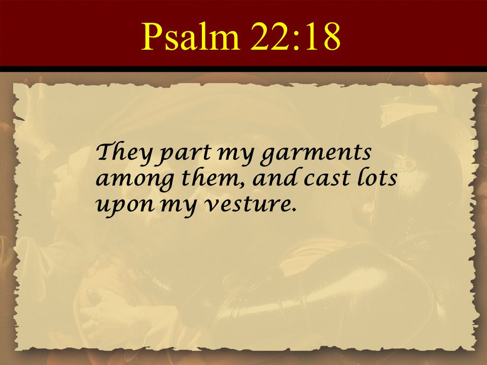 Psalm 22:18 They part my garments among them, and cast lots upon my vesture.