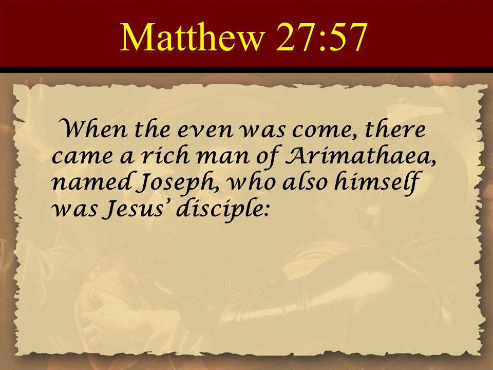 Matthew 27:57 When the even was come, there came a rich man of Arimathaea, named Joseph, who also himself was Jesus' disciple: