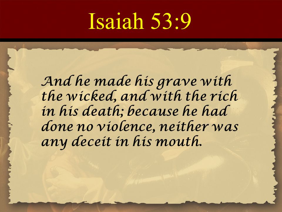 Isaiah 53:9 And he made his grave with the wicked, and with the rich in his death; because he had done no violence, neither was any deceit in his mout