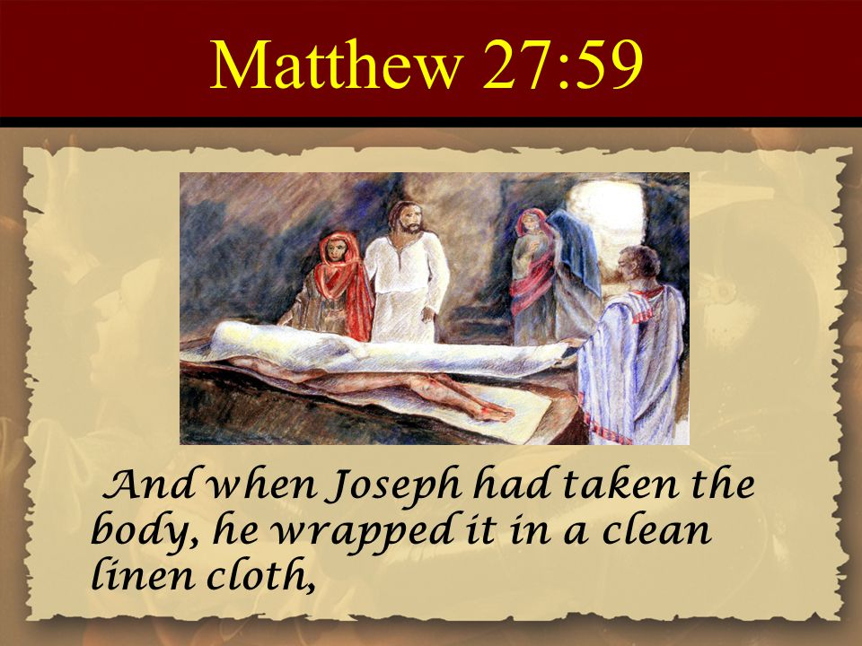 Matthew 27:59 And when Joseph had taken the body, he wrapped it in a clean linen cloth,