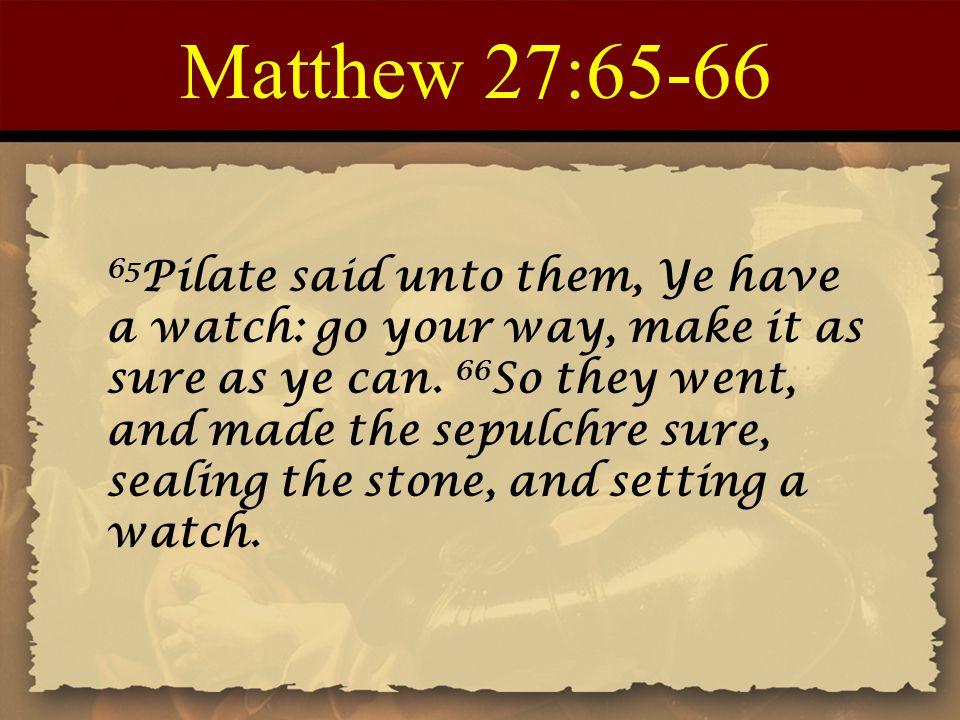 Matthew 27:65-66 65 Pilate said unto them, Ye have a watch: go your way, make it as sure as ye can. 66 So they went, and made the sepulchre sure, seal