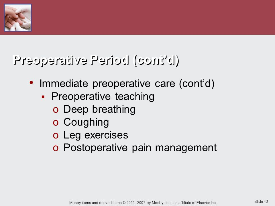 Slide 43 Mosby items and derived items © 2011, 2007 by Mosby, Inc., an affiliate of Elsevier Inc. Immediate preoperative care (cont'd)  Preoperative