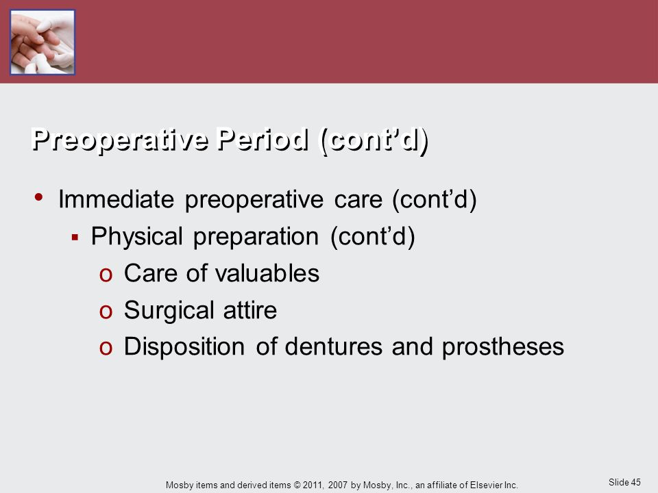 Slide 45 Mosby items and derived items © 2011, 2007 by Mosby, Inc., an affiliate of Elsevier Inc. Preoperative Period (cont'd) Immediate preoperative