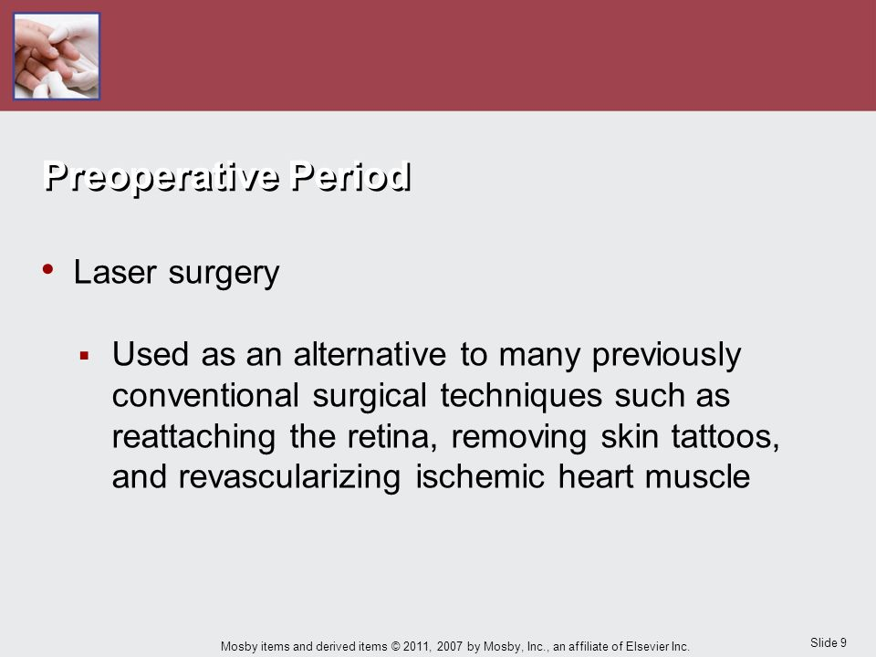 Slide 9 Mosby items and derived items © 2011, 2007 by Mosby, Inc., an affiliate of Elsevier Inc. Preoperative Period Laser surgery  Used as an altern