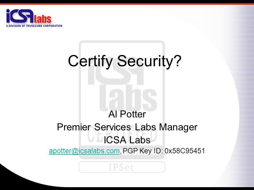 Certify Security? Al Potter Premier Services Labs Manager ICSA Labs apotter@icsalabs.comapotter@icsalabs.com, PGP Key ID: 0x58C95451