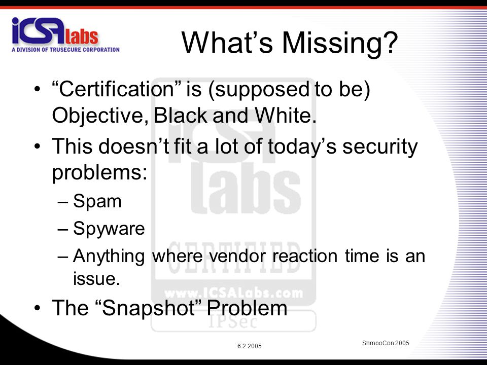 """6.2.2005 ShmooCon 2005 What's Missing? """"Certification"""" is (supposed to be) Objective, Black and White. This doesn't fit a lot of today's security prob"""