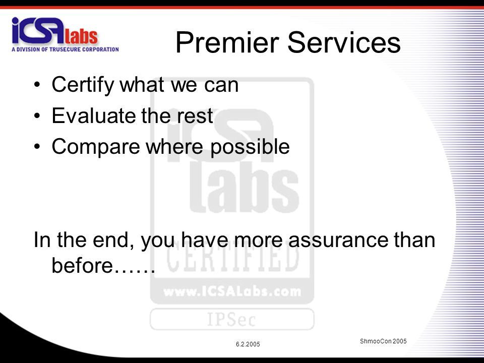6.2.2005 ShmooCon 2005 Premier Services Certify what we can Evaluate the rest Compare where possible In the end, you have more assurance than before……