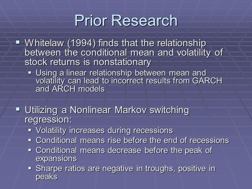 Prior Research  Whitelaw (1994) finds that the relationship between the conditional mean and volatility of stock returns is nonstationary  Using a linear relationship between mean and volatility can lead to incorrect results from GARCH and ARCH models  Utilizing a Nonlinear Markov switching regression:  Volatility increases during recessions  Conditional means rise before the end of recessions  Conditional means decrease before the peak of expansions  Sharpe ratios are negative in troughs, positive in peaks