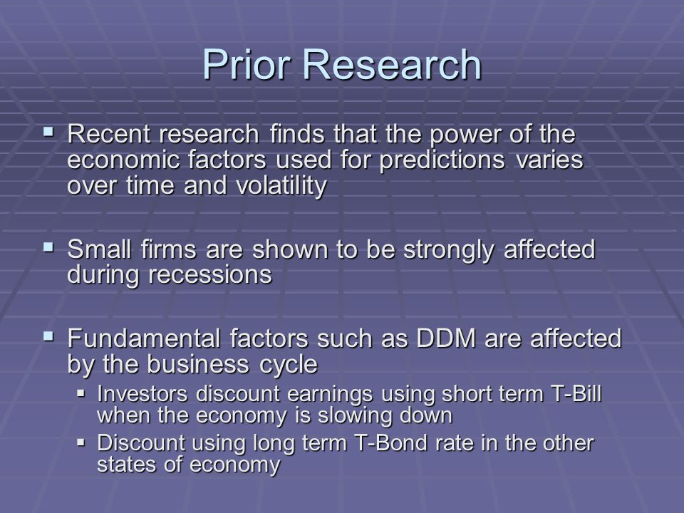 Prior Research  Recent research finds that the power of the economic factors used for predictions varies over time and volatility  Small firms are shown to be strongly affected during recessions  Fundamental factors such as DDM are affected by the business cycle  Investors discount earnings using short term T-Bill when the economy is slowing down  Discount using long term T-Bond rate in the other states of economy