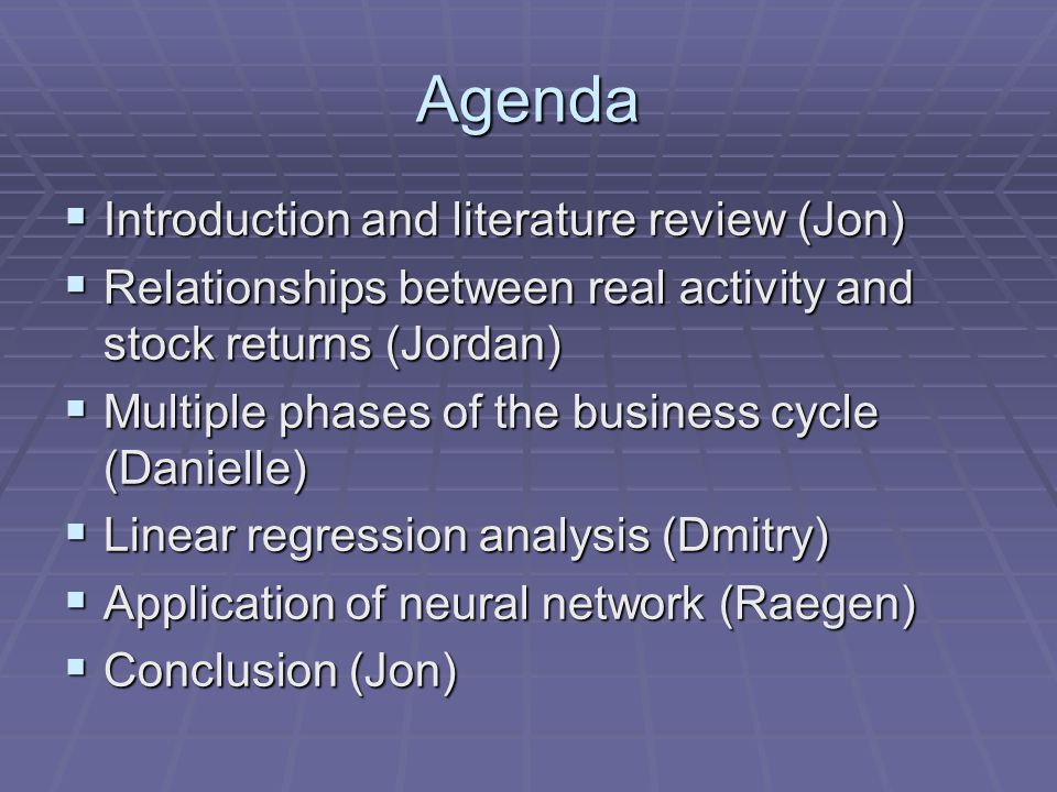 Agenda  Introduction and literature review (Jon)  Relationships between real activity and stock returns (Jordan)  Multiple phases of the business cycle (Danielle)  Linear regression analysis (Dmitry)  Application of neural network (Raegen)  Conclusion (Jon)