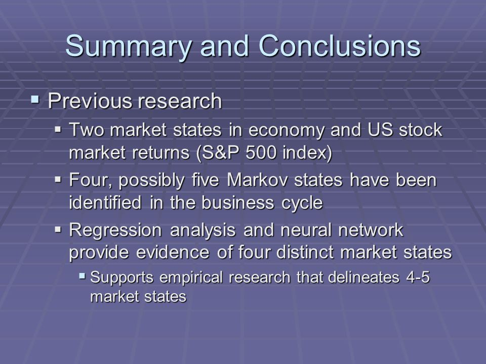 Summary and Conclusions  Previous research  Two market states in economy and US stock market returns (S&P 500 index)  Four, possibly five Markov states have been identified in the business cycle  Regression analysis and neural network provide evidence of four distinct market states  Supports empirical research that delineates 4-5 market states