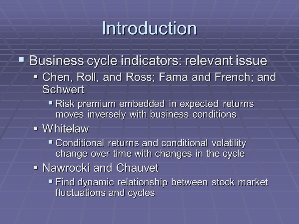 Introduction  Business cycle indicators: relevant issue  Chen, Roll, and Ross; Fama and French; and Schwert  Risk premium embedded in expected returns moves inversely with business conditions  Whitelaw  Conditional returns and conditional volatility change over time with changes in the cycle  Nawrocki and Chauvet  Find dynamic relationship between stock market fluctuations and cycles