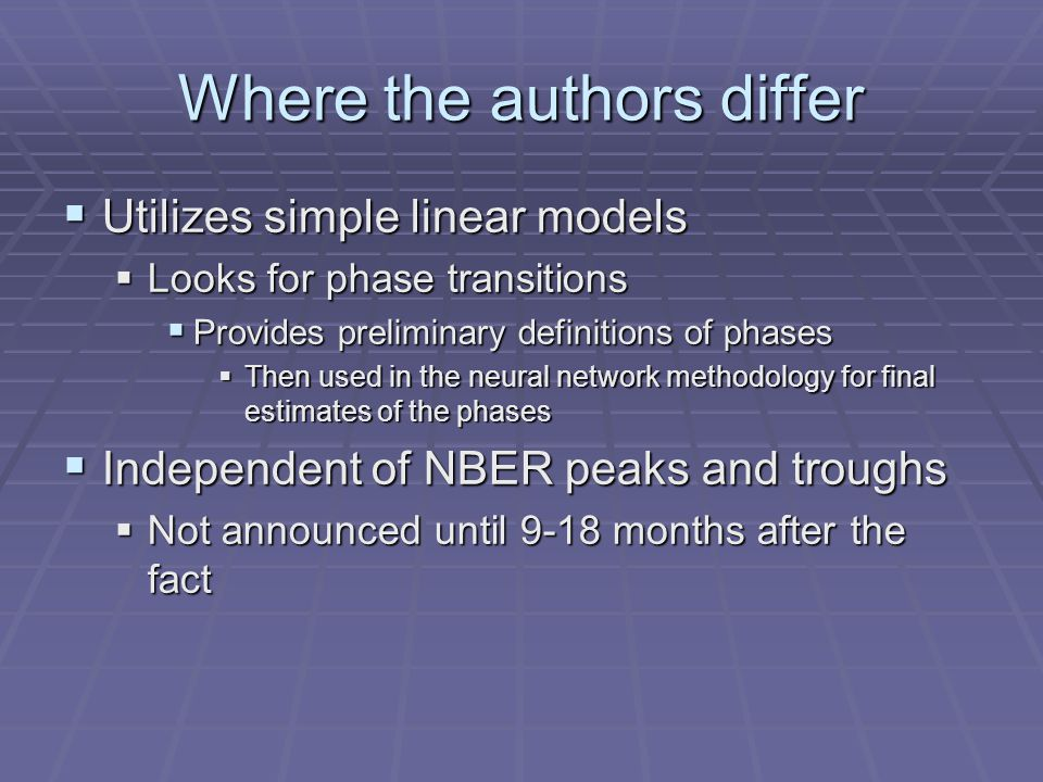 Where the authors differ  Utilizes simple linear models  Looks for phase transitions  Provides preliminary definitions of phases  Then used in the neural network methodology for final estimates of the phases  Independent of NBER peaks and troughs  Not announced until 9-18 months after the fact