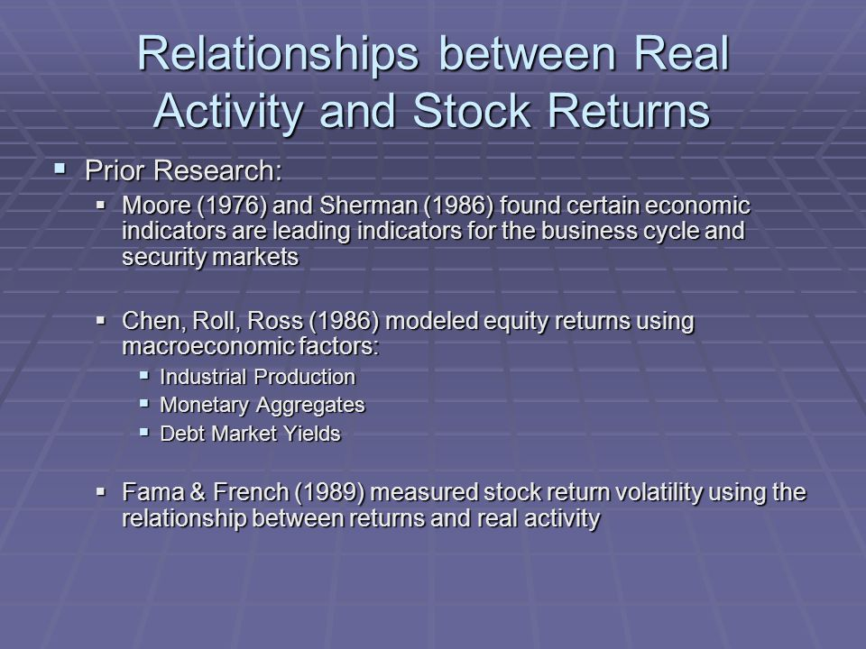 Relationships between Real Activity and Stock Returns  Prior Research:  Moore (1976) and Sherman (1986) found certain economic indicators are leading indicators for the business cycle and security markets  Chen, Roll, Ross (1986) modeled equity returns using macroeconomic factors:  Industrial Production  Monetary Aggregates  Debt Market Yields  Fama & French (1989) measured stock return volatility using the relationship between returns and real activity