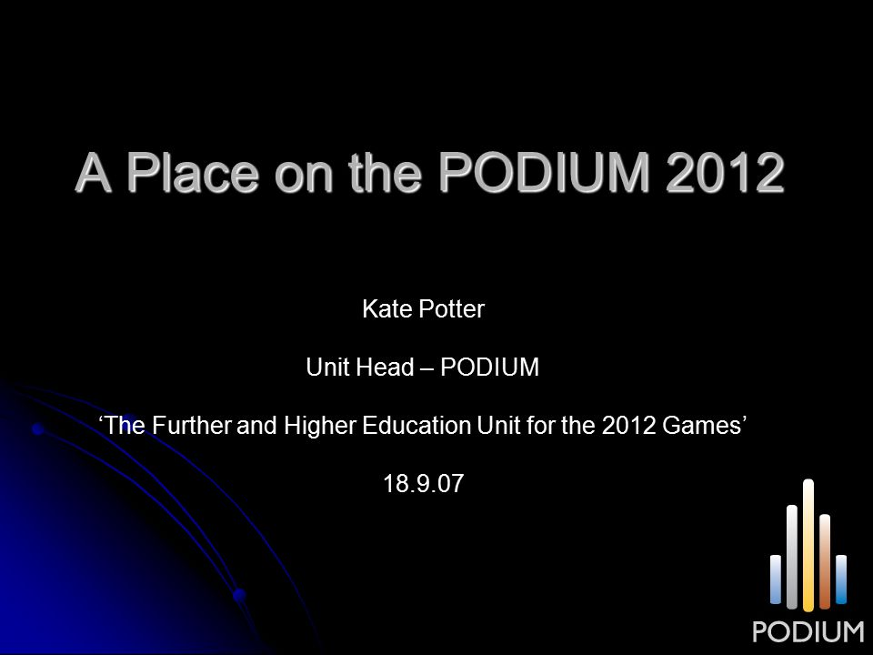 A Place on the PODIUM 2012 Kate Potter Unit Head – PODIUM 'The Further and Higher Education Unit for the 2012 Games' 18.9.07