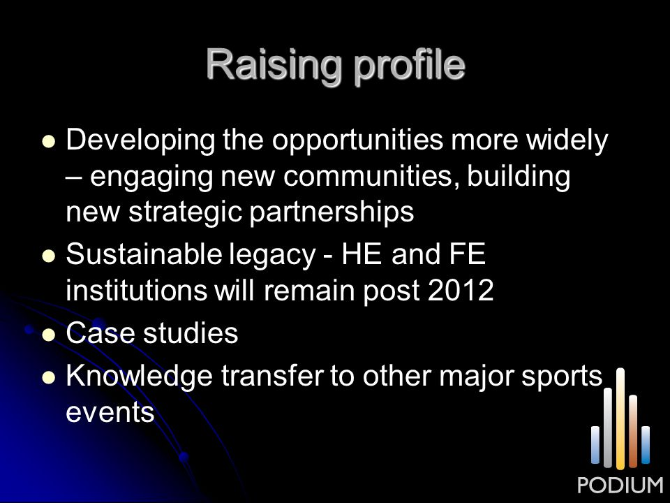 Raising profile Developing the opportunities more widely – engaging new communities, building new strategic partnerships Sustainable legacy - HE and F