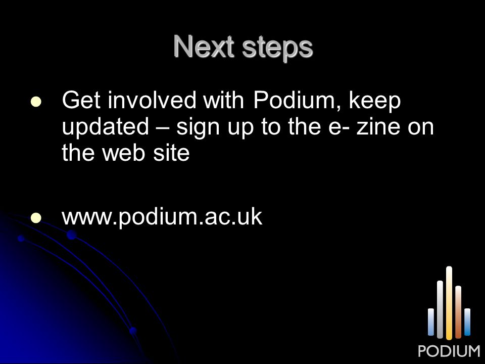 Next steps Get involved with Podium, keep updated – sign up to the e- zine on the web site www.podium.ac.uk