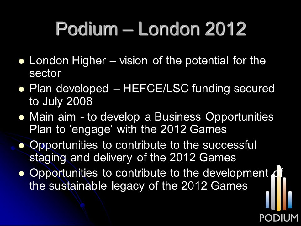 Podium – London 2012 London Higher – vision of the potential for the sector Plan developed – HEFCE/LSC funding secured to July 2008 Main aim - to deve