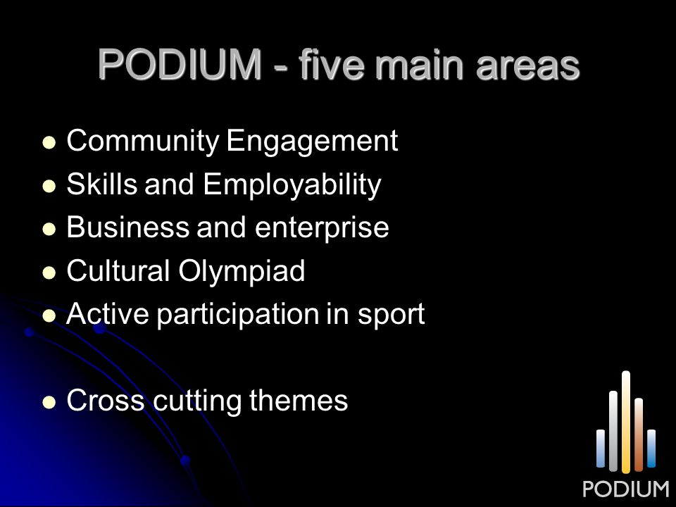 PODIUM - five main areas Community Engagement Skills and Employability Business and enterprise Cultural Olympiad Active participation in sport Cross c