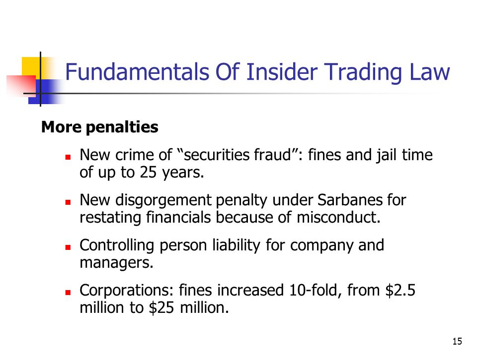 """15 Fundamentals Of Insider Trading Law More penalties New crime of """"securities fraud"""": fines and jail time of up to 25 years. New disgorgement penalty"""