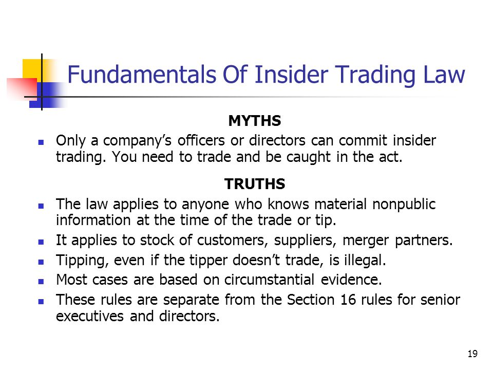 19 Fundamentals Of Insider Trading Law MYTHS Only a company's officers or directors can commit insider trading. You need to trade and be caught in the