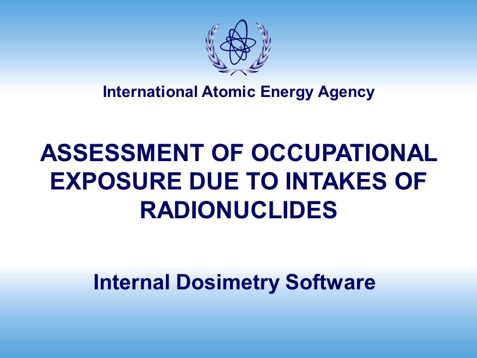 International Atomic Energy Agency Internal Dosimetry Software ASSESSMENT OF OCCUPATIONAL EXPOSURE DUE TO INTAKES OF RADIONUCLIDES