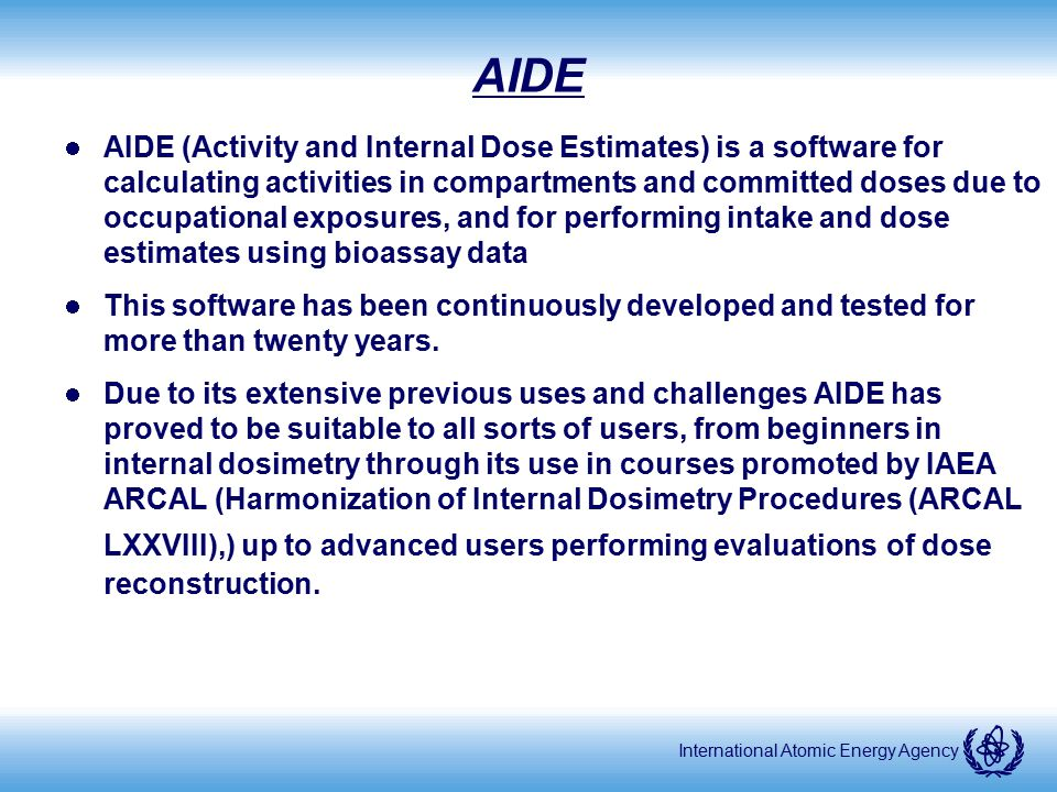 International Atomic Energy Agency AIDE AIDE (Activity and Internal Dose Estimates) is a software for calculating activities in compartments and commi