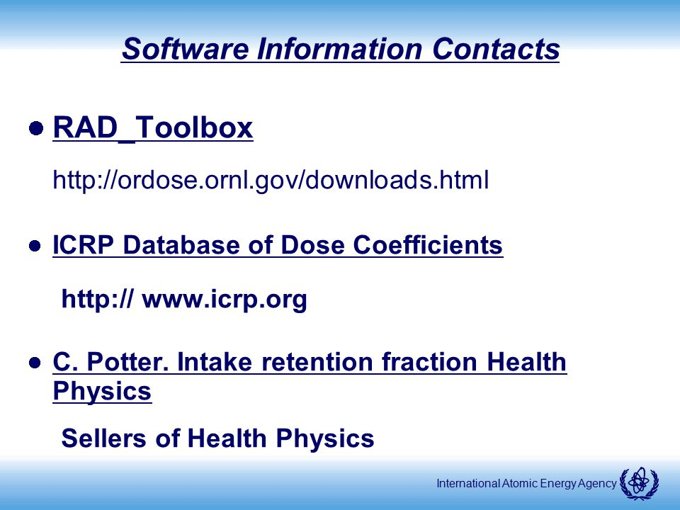 International Atomic Energy Agency Software Information Contacts RAD_Toolbox http://ordose.ornl.gov/downloads.html ICRP Database of Dose Coefficients