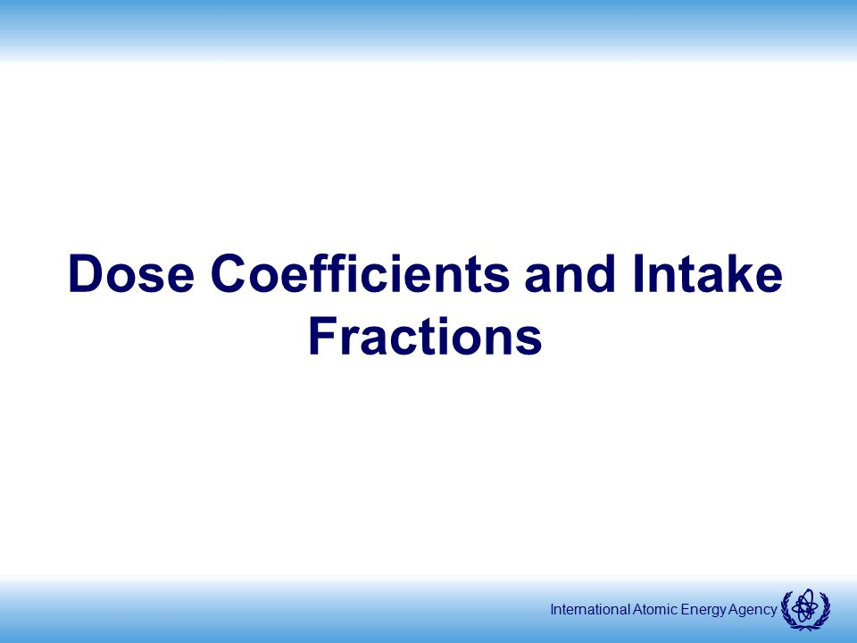 International Atomic Energy Agency Dose Coefficients and Intake Fractions