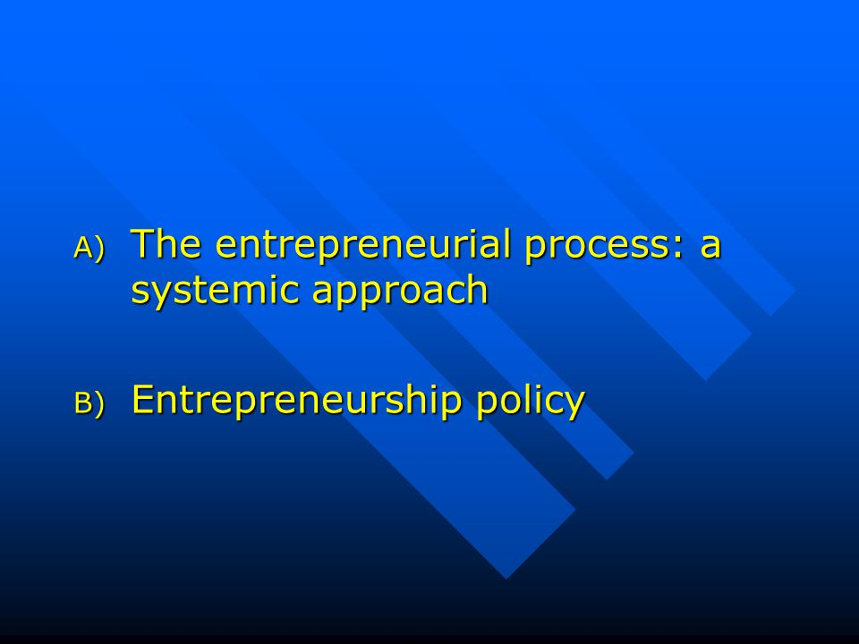 A) The entrepreneurial process: a systemic approach B) Entrepreneurship policy