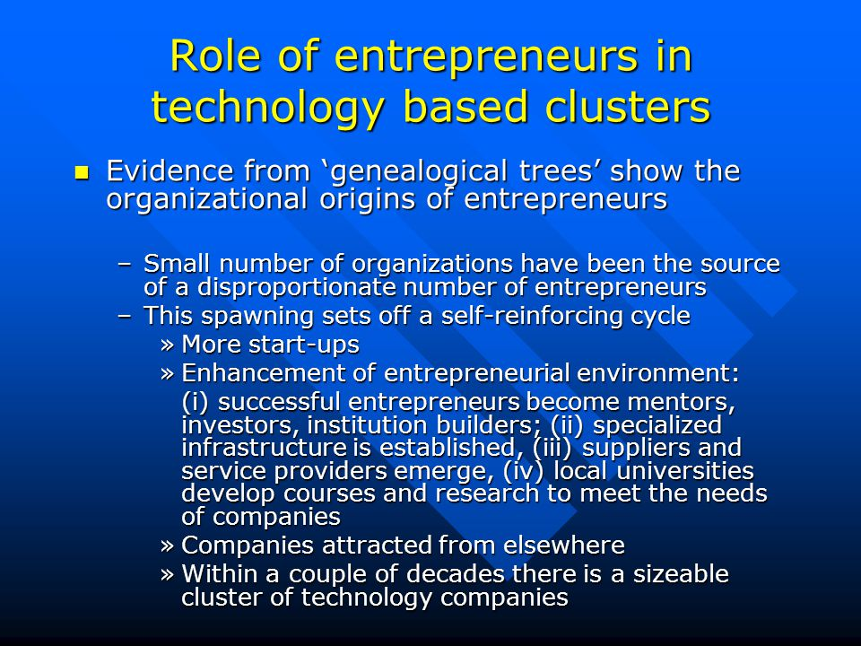 Role of entrepreneurs in technology based clusters Evidence from 'genealogical trees' show the organizational origins of entrepreneurs Evidence from 'genealogical trees' show the organizational origins of entrepreneurs –Small number of organizations have been the source of a disproportionate number of entrepreneurs –This spawning sets off a self-reinforcing cycle »More start-ups »Enhancement of entrepreneurial environment: (i) successful entrepreneurs become mentors, investors, institution builders; (ii) specialized infrastructure is established, (iii) suppliers and service providers emerge, (iv) local universities develop courses and research to meet the needs of companies »Companies attracted from elsewhere »Within a couple of decades there is a sizeable cluster of technology companies