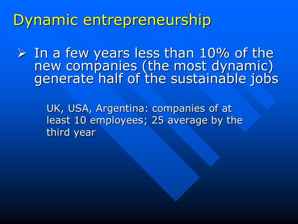 Dynamic entrepreneurship  In a few years less than 10% of the new companies (the most dynamic) generate half of the sustainable jobs UK, USA, Argentina: companies of at least 10 employees; 25 average by the third year