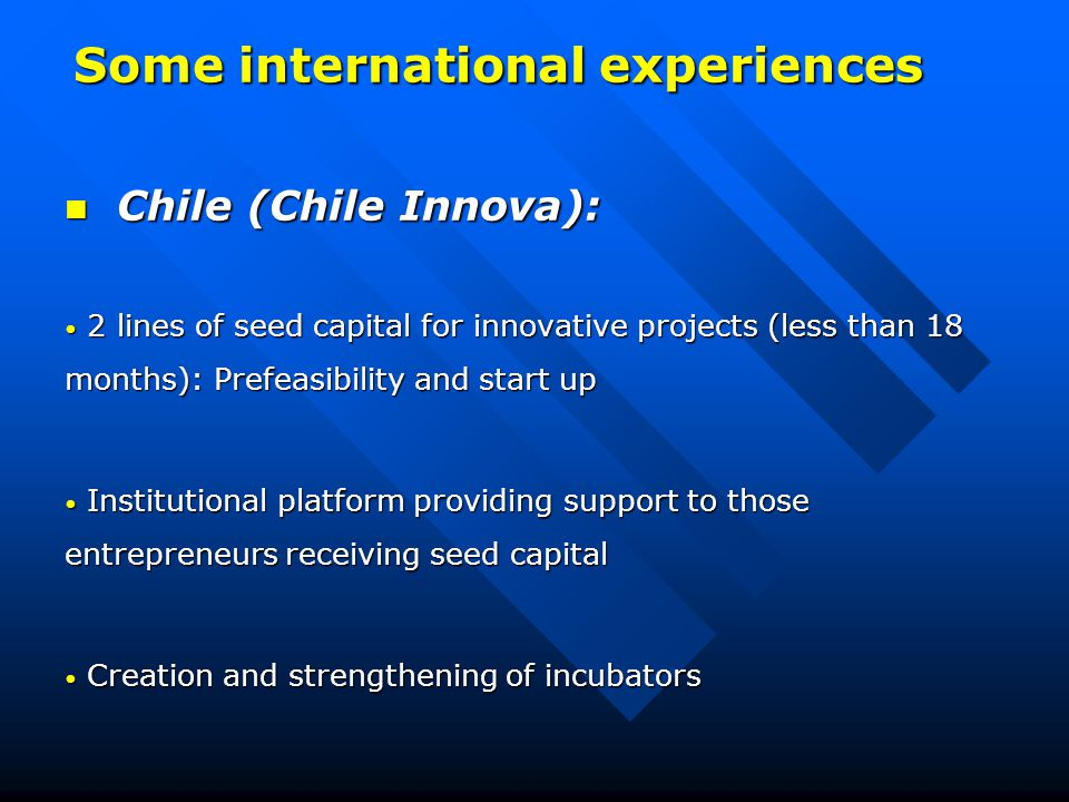 Some international experiences Chile (Chile Innova): Chile (Chile Innova): 2 lines of seed capital for innovative projects (less than 18 months): Prefeasibility and start up 2 lines of seed capital for innovative projects (less than 18 months): Prefeasibility and start up Institutional platform providing support to those entrepreneurs receiving seed capital Institutional platform providing support to those entrepreneurs receiving seed capital Creation and strengthening of incubators Creation and strengthening of incubators