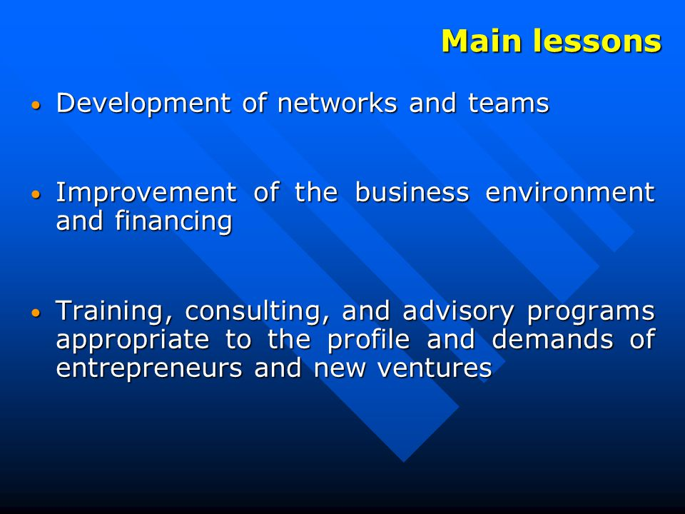 Development of networks and teams Development of networks and teams Improvement of the business environment and financing Improvement of the business environment and financing Training, consulting, and advisory programs appropriate to the profile and demands of entrepreneurs and new ventures Training, consulting, and advisory programs appropriate to the profile and demands of entrepreneurs and new ventures Main lessons