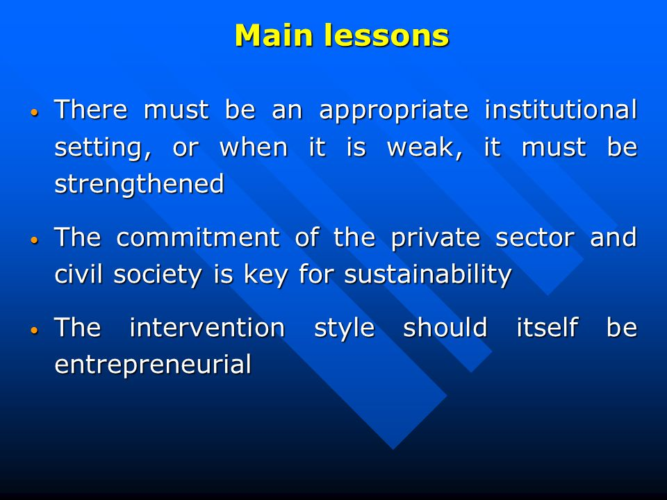 There must be an appropriate institutional setting, or when it is weak, it must be strengthened There must be an appropriate institutional setting, or when it is weak, it must be strengthened The commitment of the private sector and civil society is key for sustainability The commitment of the private sector and civil society is key for sustainability The intervention style should itself be entrepreneurial The intervention style should itself be entrepreneurial Main lessons