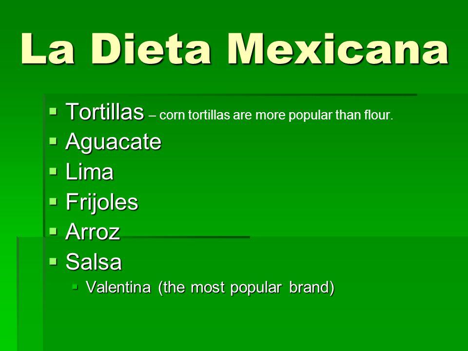 La Dieta Mexicana  Tortillas  Tortillas – corn tortillas are more popular than flour.