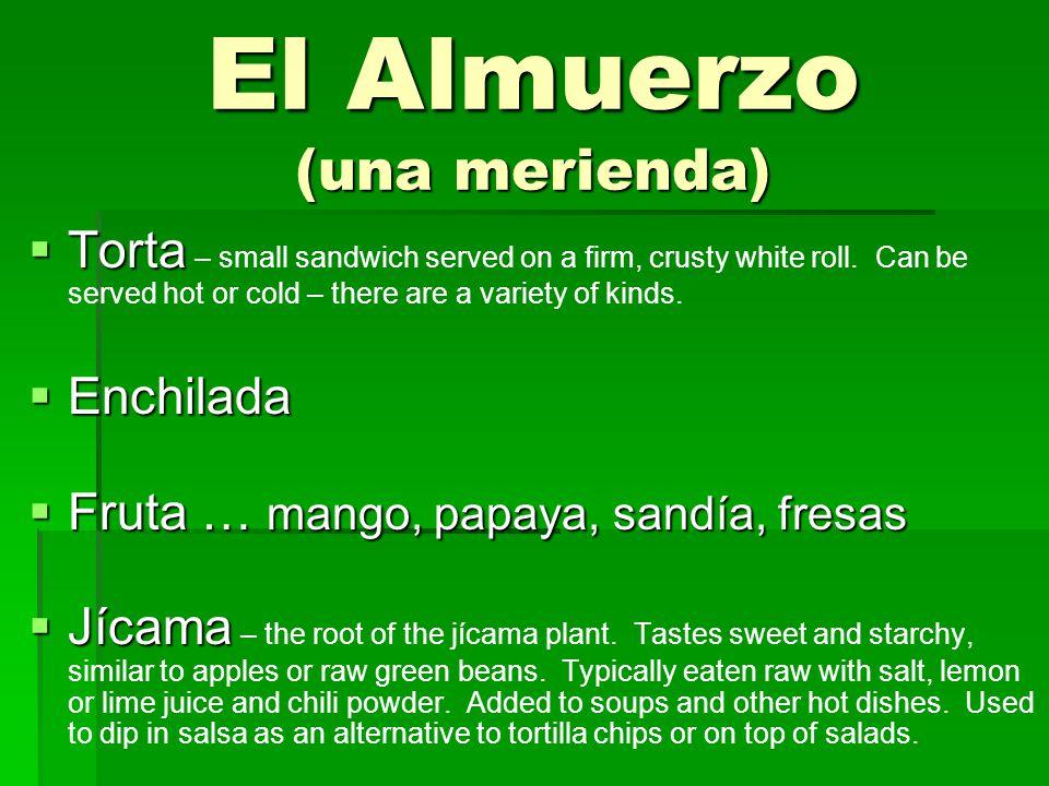 El Almuerzo (una merienda)  Torta  Torta – small sandwich served on a firm, crusty white roll.