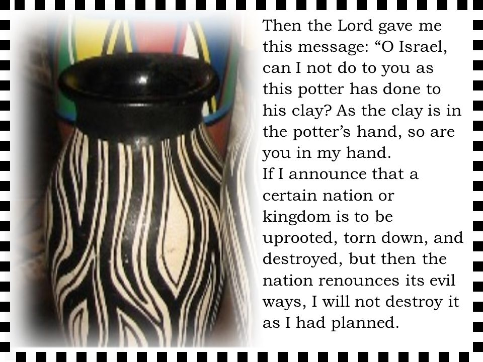 Then the Lord gave me this message: O Israel, can I not do to you as this potter has done to his clay.