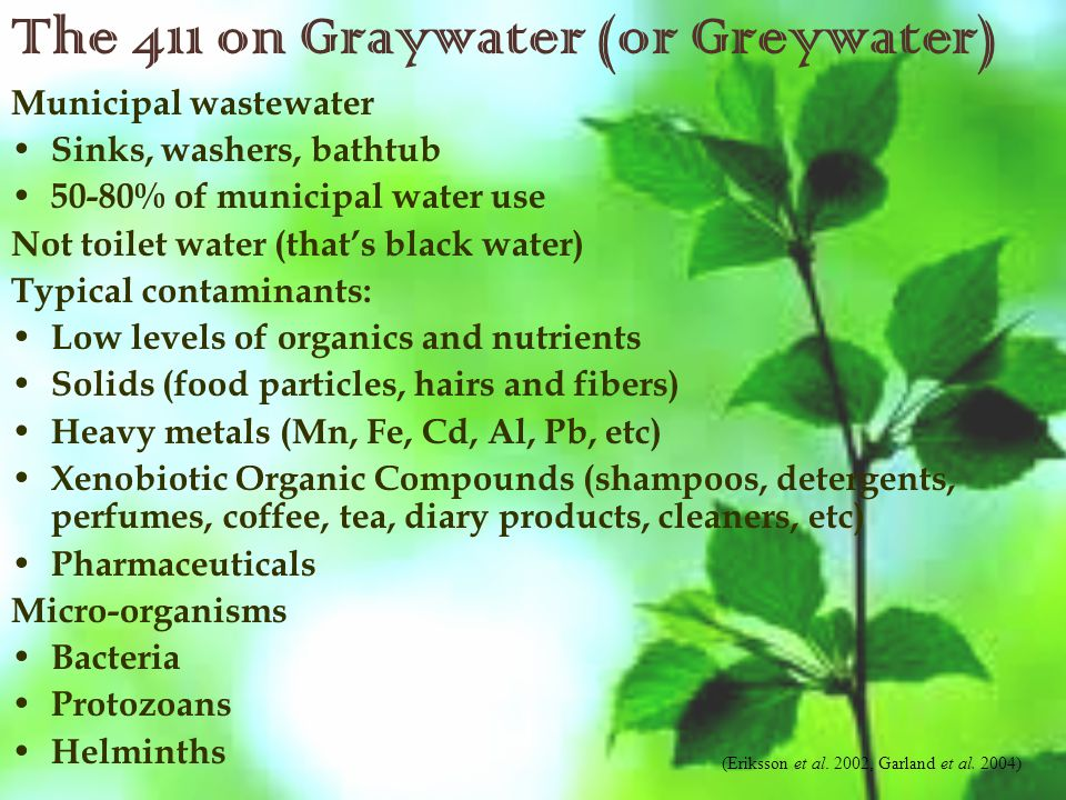 The 411 on Graywater (or Greywater) Municipal wastewater Sinks, washers, bathtub 50-80% of municipal water use Not toilet water (that's black water) Typical contaminants: Low levels of organics and nutrients Solids (food particles, hairs and fibers) Heavy metals (Mn, Fe, Cd, Al, Pb, etc) Xenobiotic Organic Compounds (shampoos, detergents, perfumes, coffee, tea, diary products, cleaners, etc) Pharmaceuticals Micro-organisms Bacteria Protozoans Helminths (Eriksson et al.