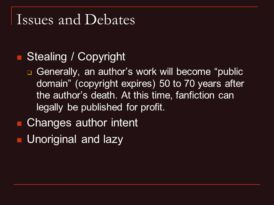 Issues and Debates Stealing / Copyright  Generally, an author's work will become public domain (copyright expires) 50 to 70 years after the author's death.