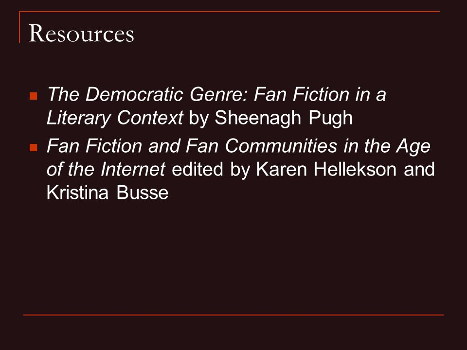 Resources The Democratic Genre: Fan Fiction in a Literary Context by Sheenagh Pugh Fan Fiction and Fan Communities in the Age of the Internet edited by Karen Hellekson and Kristina Busse