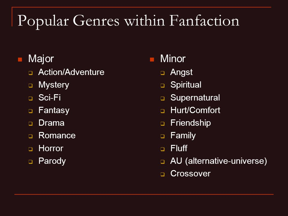 Popular Genres within Fanfaction Major  Action/Adventure  Mystery  Sci-Fi  Fantasy  Drama  Romance  Horror  Parody Minor  Angst  Spiritual  Supernatural  Hurt/Comfort  Friendship  Family  Fluff  AU (alternative-universe)  Crossover