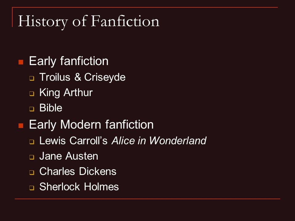 History of Fanfiction Early fanfiction  Troilus & Criseyde  King Arthur  Bible Early Modern fanfiction  Lewis Carroll's Alice in Wonderland  Jane Austen  Charles Dickens  Sherlock Holmes